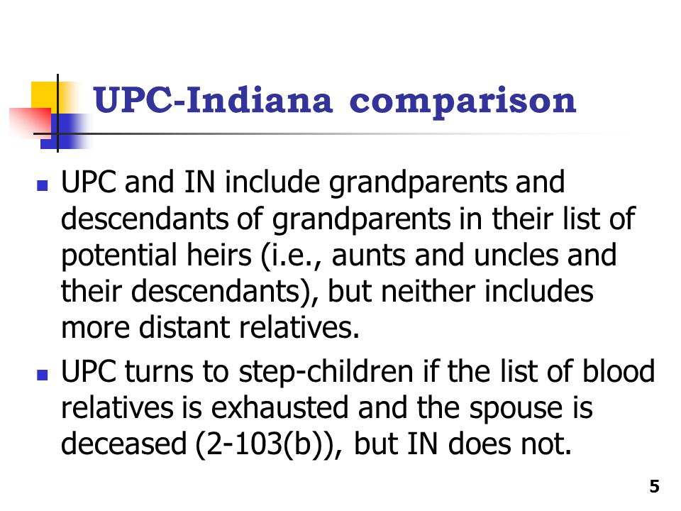 UPC-Indiana comparison UPC and IN include grandparents and descendants of grandparents in their list of potential heirs (i.e., aunts and uncles and their descendants), but neither includes more distant relatives.