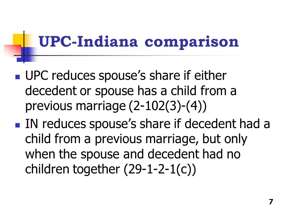 UPC-Indiana comparison UPC reduces spouse's share if either decedent or spouse has a child from a previous marriage (2-102(3)-(4)) IN reduces spouse's share if decedent had a child from a previous marriage, but only when the spouse and decedent had no children together (29-1-2-1(c)) 7
