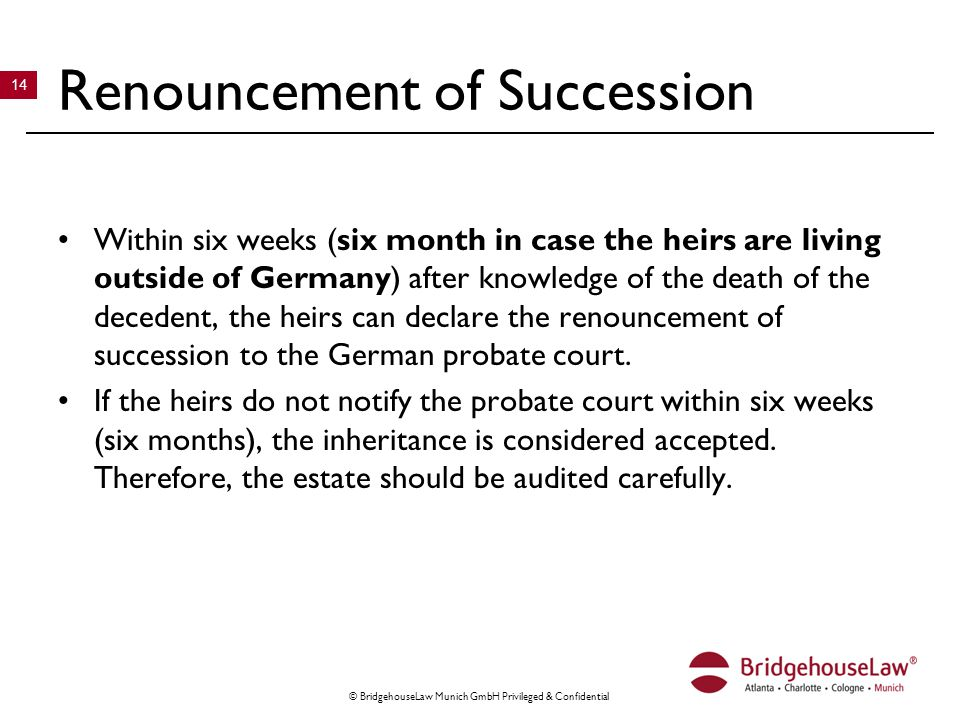 © BridgehouseLaw Munich GmbH Privileged & Confidential 14 Renouncement of Succession Within six weeks (six month in case the heirs are living outside of Germany) after knowledge of the death of the decedent, the heirs can declare the renouncement of succession to the German probate court.