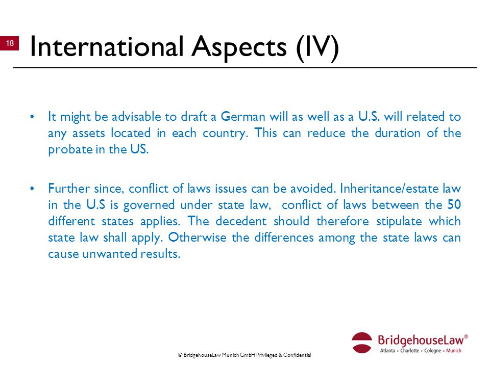 © BridgehouseLaw Munich GmbH Privileged & Confidential 18 International Aspects (IV) It might be advisable to draft a German will as well as a U.S.