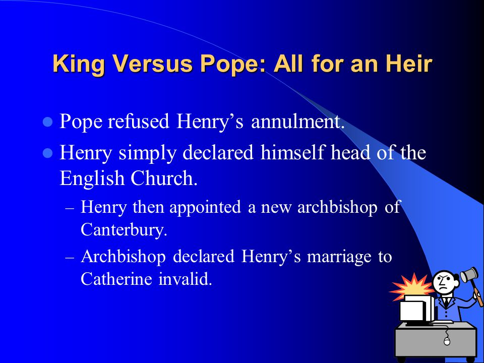 King Versus Pope: All for an Heir Pope refused Henry's annulment. Henry simply declared himself head of the English Church. – Henry then appointed a n