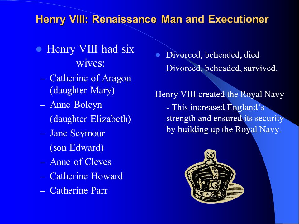 Henry VIII: Renaissance Man and Executioner Henry VIII had six wives: – Catherine of Aragon (daughter Mary) – Anne Boleyn (daughter Elizabeth) – Jane