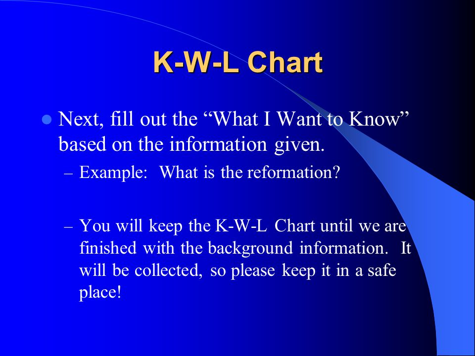 """K-W-L Chart Next, fill out the """"What I Want to Know"""" based on the information given. – Example: What is the reformation? – You will keep the K-W-L Cha"""