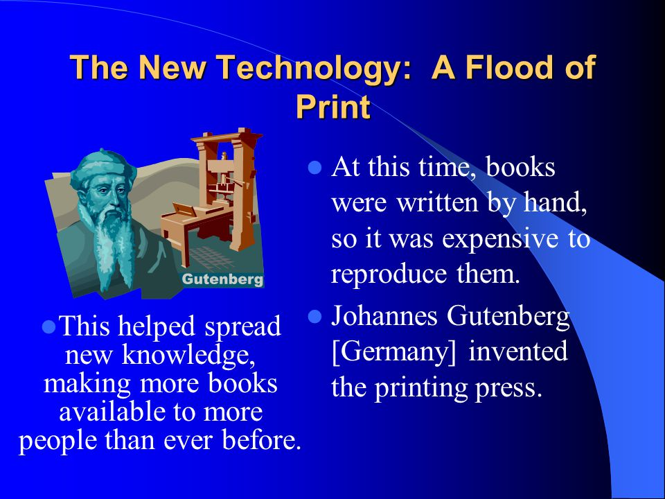 The New Technology: A Flood of Print At this time, books were written by hand, so it was expensive to reproduce them. Johannes Gutenberg [Germany] inv