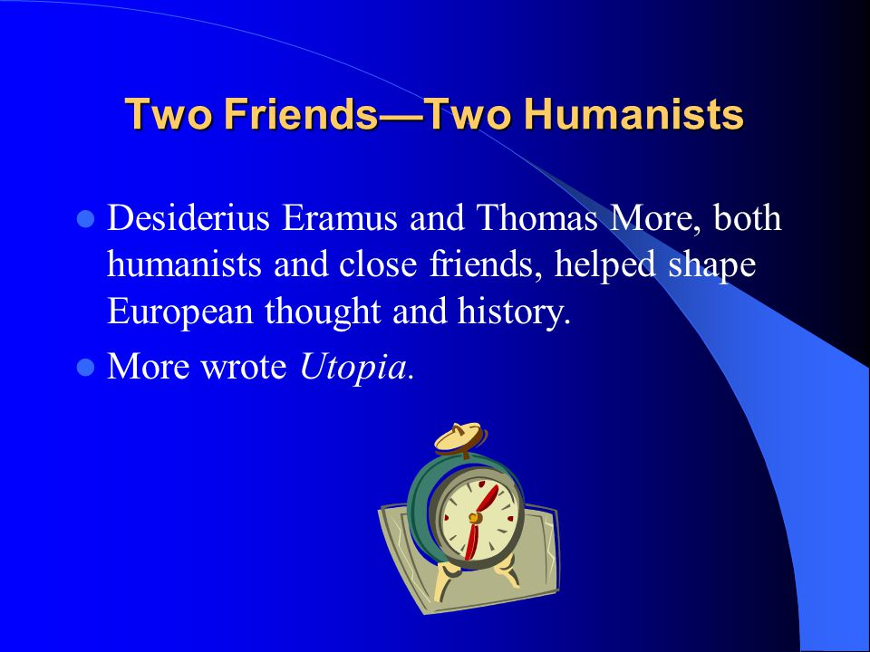 Two Friends—Two Humanists Desiderius Eramus and Thomas More, both humanists and close friends, helped shape European thought and history. More wrote U
