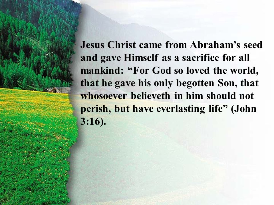 """III. Covenant Confirmed A Jesus Christ came from Abraham's seed and gave Himself as a sacrifice for all mankind: """"For God so loved the world, that he"""