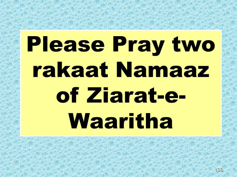 108 Please Pray two rakaat Namaaz of Ziarat-e- Waaritha