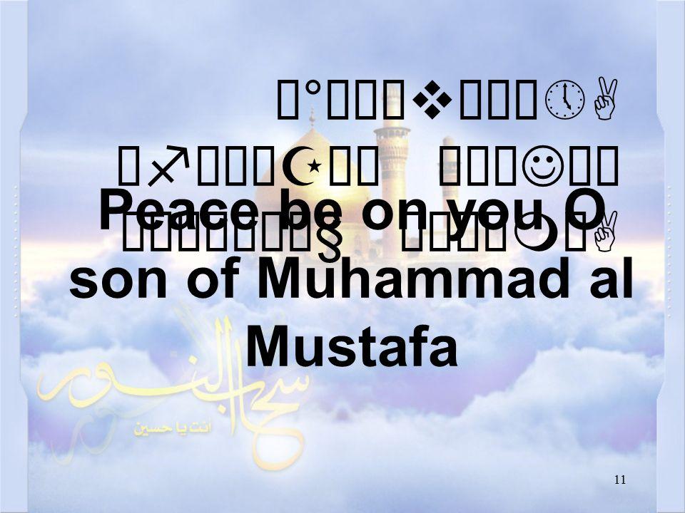 11 Ó°òñævåÀô»A ëfìÀäZå¿ äÅæJäÍ ò¹æÎò¼ä§ åÂÝìmòA Peace be on you O son of Muhammad al Mustafa
