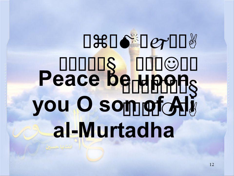 12 ÓzäMæjåA ðÏê¼ä§ äÅæJäÍ ò¹æÎò¼ä§ åÂÝìmòA Peace be upon you O son of Ali al-Murtadha