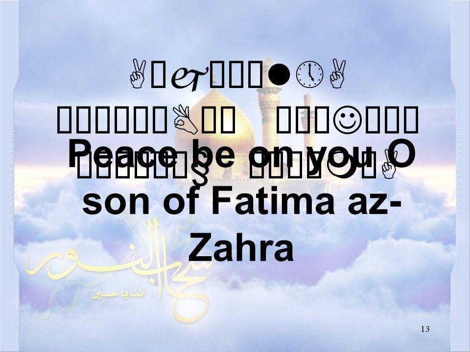 13 AäjæÇìl»A äÒäÀêBò¯ äÅæJäÍò ¹æÎò¼ä§ åÂÝìmòA Peace be on you O son of Fatima az- Zahra