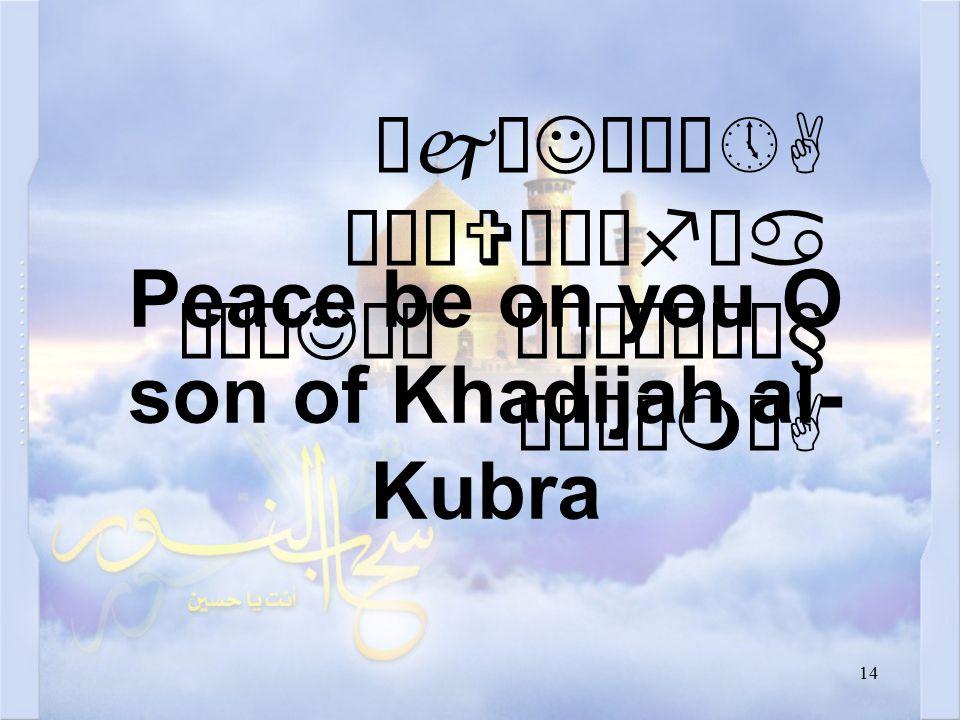 14 ÔjæJó¸ô»A äÒäVæÍêfäa äÅæJäÍ ò¹æÎò¼ä§ åÂÝìmòA Peace be on you O son of Khadijah al- Kubra