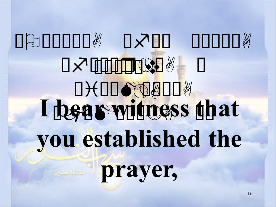 16 äOæÀä³òA æfä³ ò¹ìÃòA åfäÈær»òA ä äiÌåMæÌäA äjæMøÌô»A äË ÑÌò¼ìv »A I bear witness that you established the prayer,