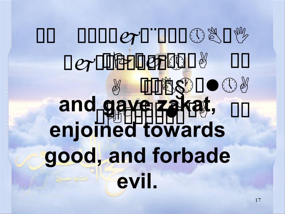 17 äË ê²Ëåjæ¨äÀô»BøI äPæjä¿òA äË äÑB·ìl»A äOæÎäMòA äË and gave zakat, enjoined towards good, and forbade evil.