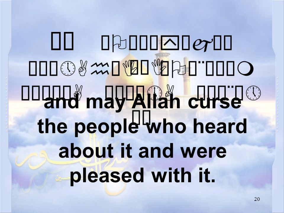 20 ëê æOäÎêyäjò¯ ò¹ê»AhøI æOä¨êÀäm çÒì¿óA åÉú¼»A äÅä¨ò» äË and may Allah curse the people who heard about it and were pleased with it.