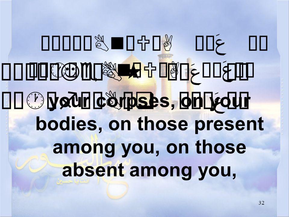 32 Áó¸ê¿BnæUòA Ó¼ عَ äË Áó·êeBnæUòA Ó¼ عَ äË your corpses, on your bodies, on those present among you, on those absent among you, æÁó¸øJêÖB« Ó¼ عَ äË æÁó·êfêÇBäq Ó¼ê عَ äË