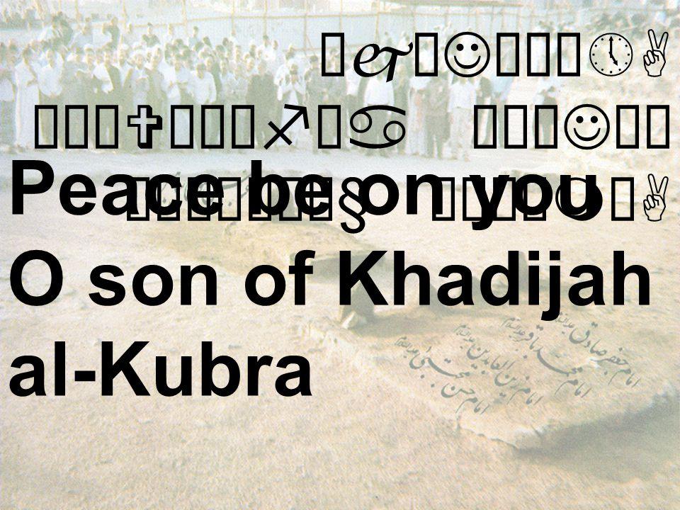 ÔjæJó¸ô»A äÒäVæÍêfäa äÅæJäÍ ò¹æÎò¼ä§ åÂÝìmòA Peace be on you O son of Khadijah al-Kubra