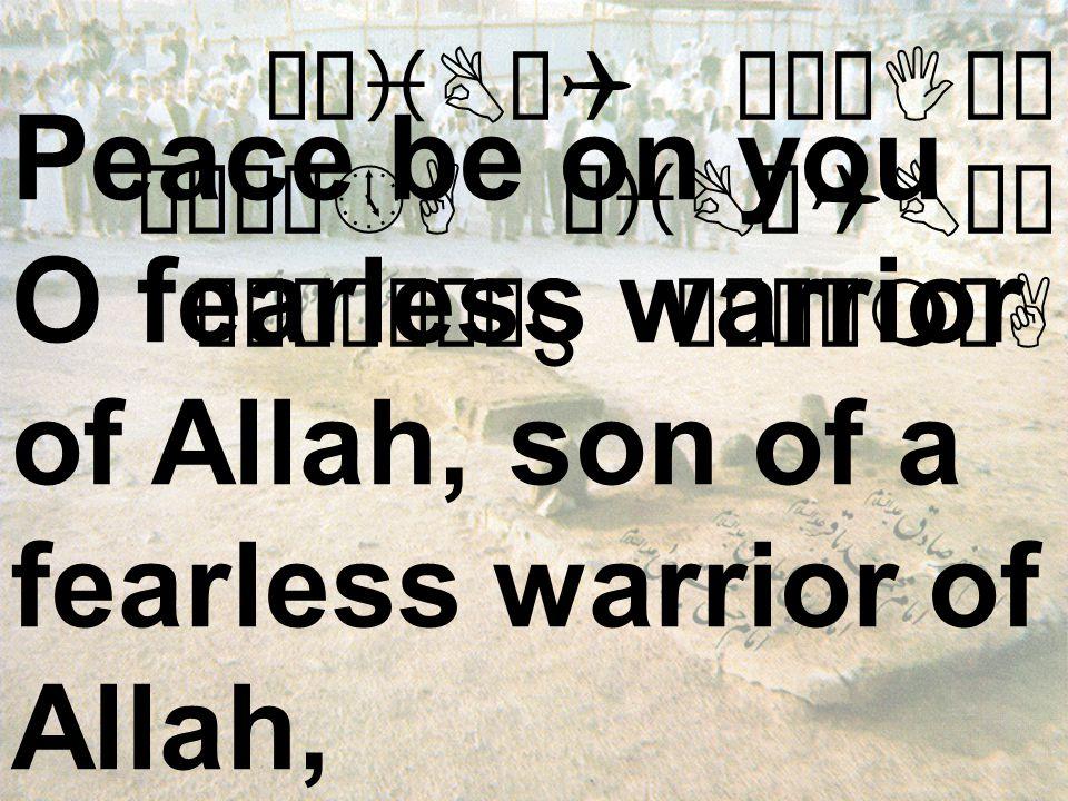ÊøiBäQ äÅæIäË êÉú¼»A äiBäQBäÍ ò¹æÎò¼ä§ åÂÝìmòA Peace be on you O fearless warrior of Allah, son of a fearless warrior of Allah,