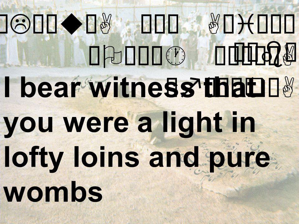øLÝæuÜA Ïê¯ AçiÌåà äOæÄó· ò¹ìÃòA åfäÈæqòA I bear witness that you were a light in lofty loins and pure wombs Òäbê¿Bìr»A