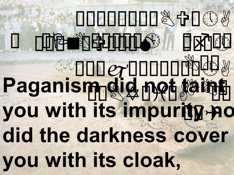 åÒìÎê¼êÇBVô»A ò¹ænðVäÄåM æÁò» êÑäjìÈòñåÀô»A øÂBYæiÜA äË Paganism did not taint you with its impurity nor did the darkness cover you with its cloak, æ êPBìÀøÈò» æfå¿ Åê¿ ò¹ænøJô¼åM æÁò» äË BÈêmBVæÃòBøI BÈø IBä ÎêQ