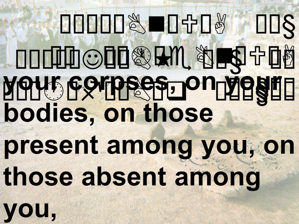 Áó¸ê¿BnæUòA Ó¼§ äË Áó·êeBnæUòA Ó¼§äË your corpses, on your bodies, on those present among you, on those absent among you, æÁó¸øJêÖB« Ó¼§ äË æÁó·êfêÇBäq Ó¼ê§äË