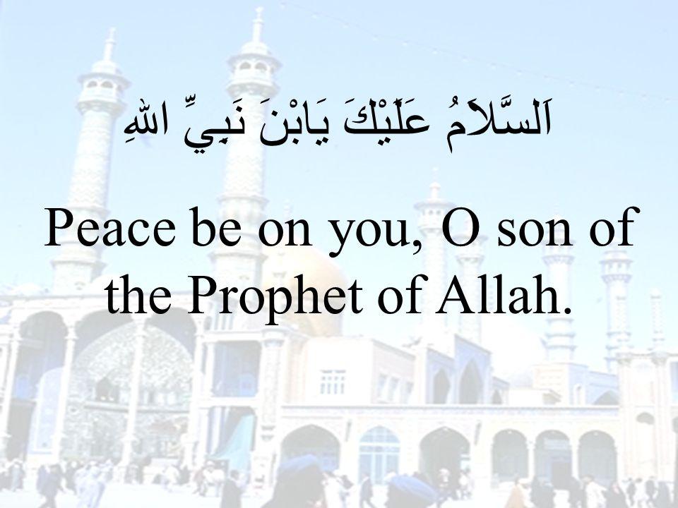67 اَلسَّلاَمُ عَلَيْكَ يَابْنَ نَبِيِّ اللهِ Peace be on you, O son of the Prophet of Allah.