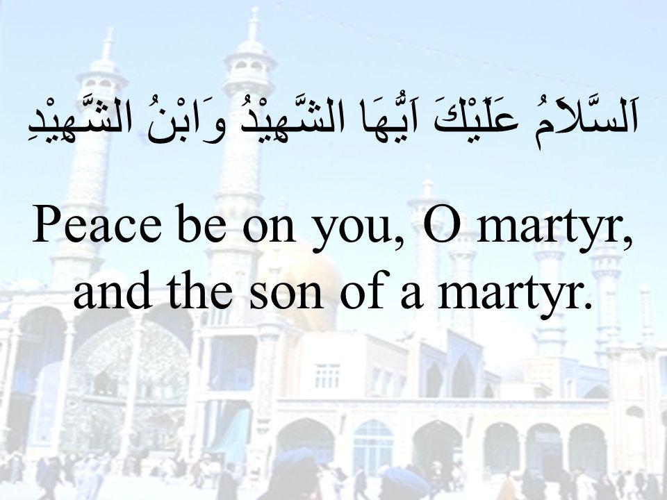 70 اَلسَّلاَمُ عَلَيْكَ اَيُّهَا الشَّهِيْدُ وَابْنُ الشَّهِيْدِ Peace be on you, O martyr, and the son of a martyr.