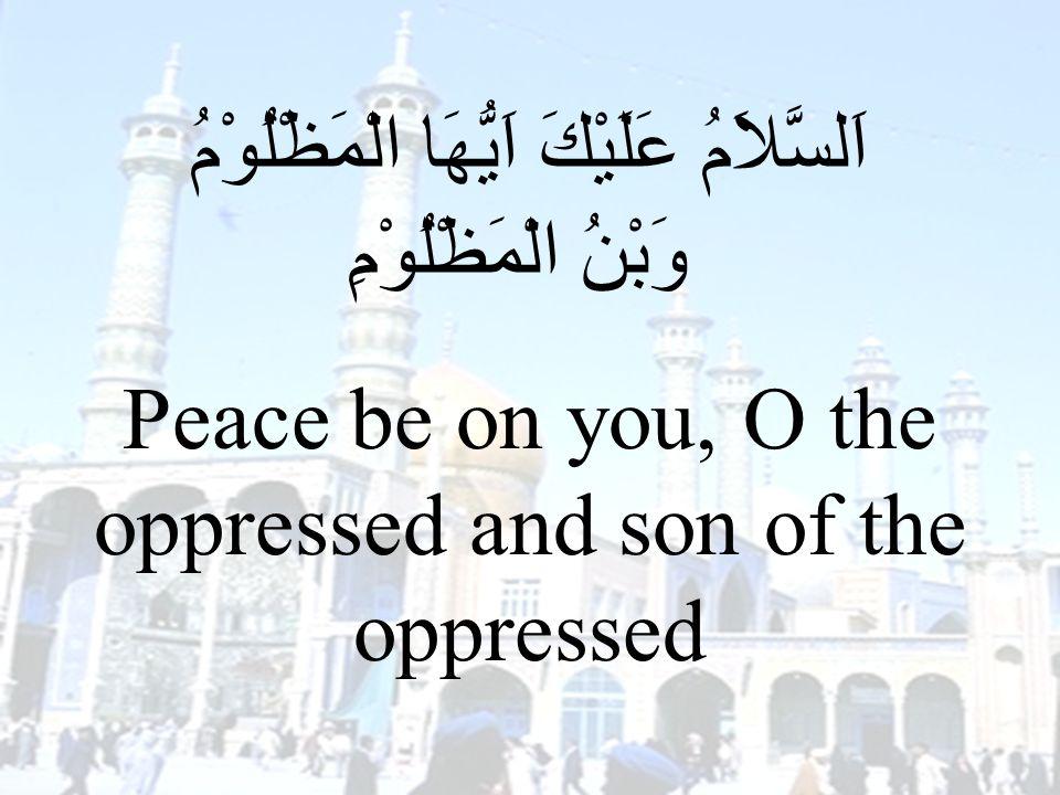 71 اَلسَّلاَمُ عَلَيْكَ اَيُّهَا الْمَظْلُوْمُ وَبْنُ الْمَظْلُوْمِ Peace be on you, O the oppressed and son of the oppressed