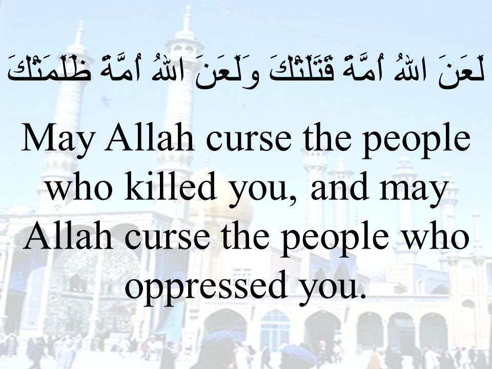 72 لَعَنَ اللهُ اُمَّةً قَتَلَتْكَ وَلَعَنَ اللهُ اُمَّةً ظَلَمَتْكَ May Allah curse the people who killed you, and may Allah curse the people who oppressed you.