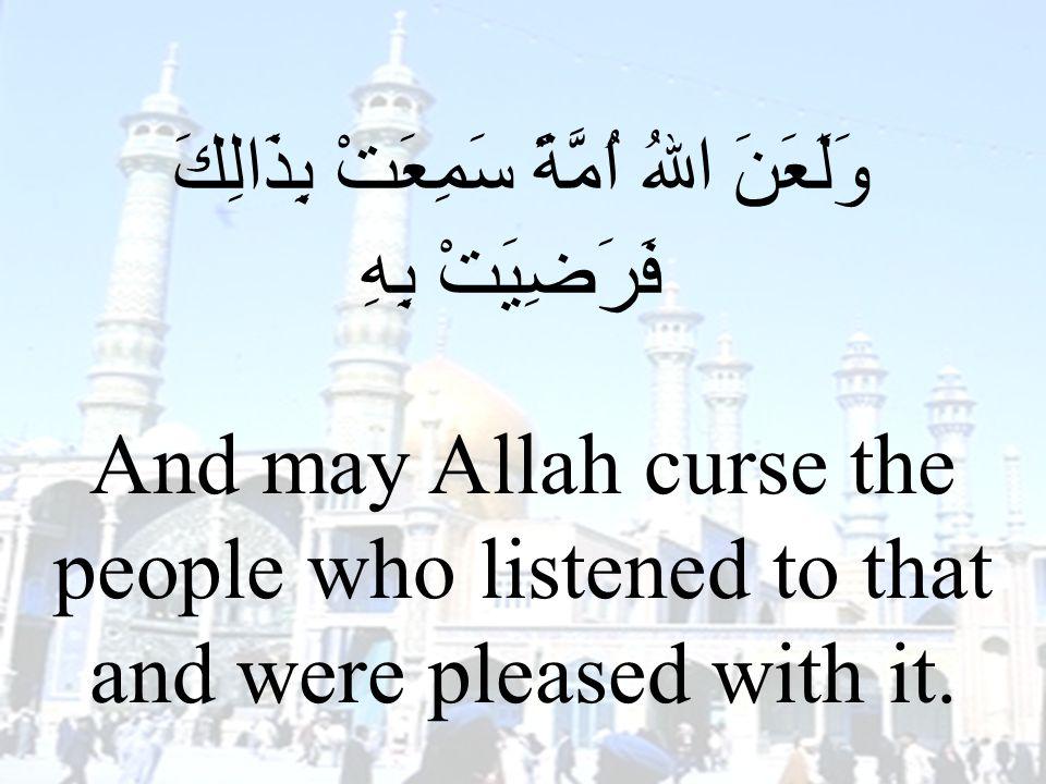 73 وَلَعَنَ اللهُ اُمَّةً سَمِعَتْ بِذَالِكَ فَرَضِيَتْ بِهِ And may Allah curse the people who listened to that and were pleased with it.