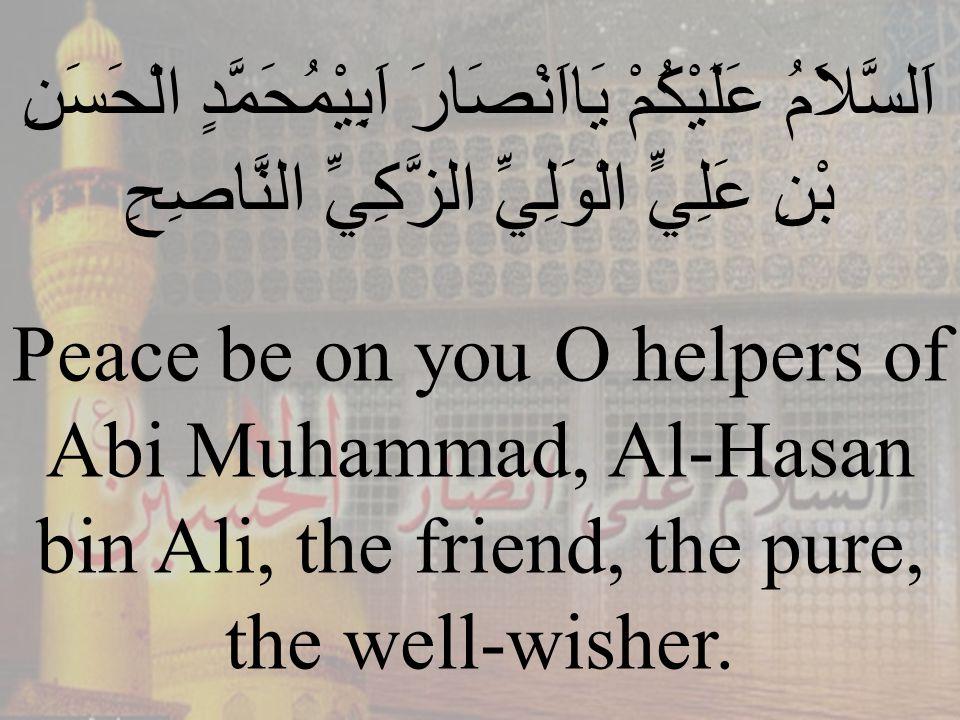 81 اَلسَّلاَمُ عَلَيْكُمْ يَااَنْصَارَ اَبِيْمُحَمَّدٍ الْحَسَنِ بْنِ عَلِيٍّ الْوَلِيِّ الزَّكِيِّ النَّاصِحِ Peace be on you O helpers of Abi Muhammad, Al-Hasan bin Ali, the friend, the pure, the well-wisher.