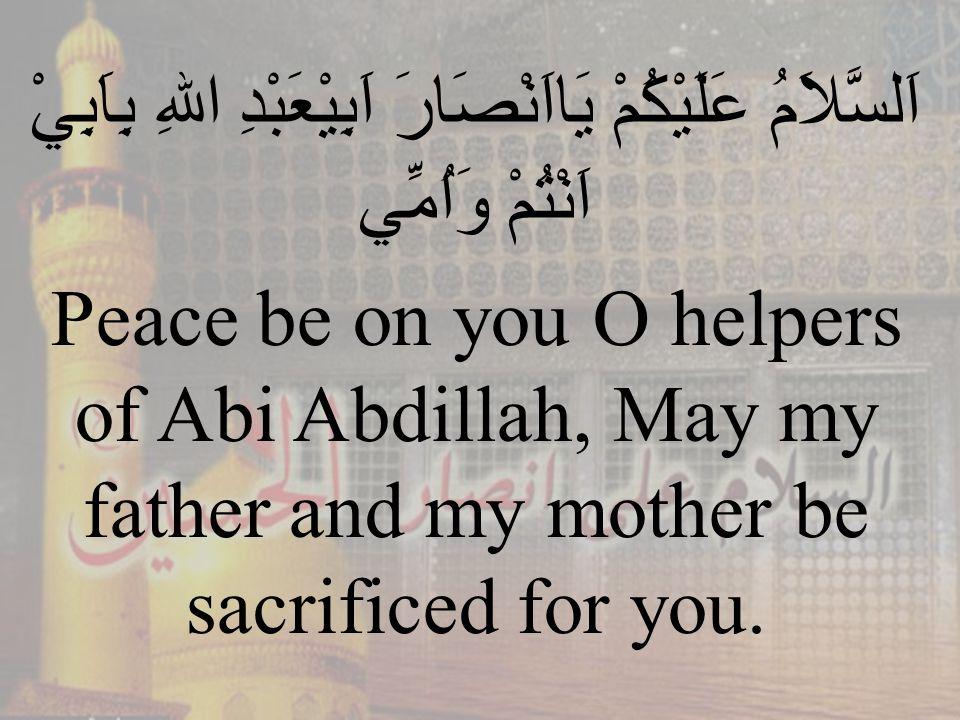 82 اَلسَّلاَمُ عَلَيْكُمْ يَااَنْصَارَ اَبِيْعَبْدِ اللهِ بِاَبِيْ اَنْتُمْ وَاُمِّي Peace be on you O helpers of Abi Abdillah, May my father and my mother be sacrificed for you.