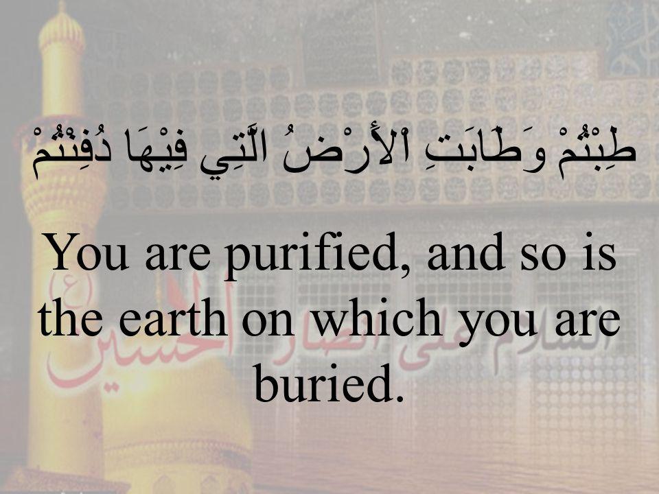 83 طِبْتُمْ وَطَابَتِ اْلأَرْضُ الَّتِي فِيْهَا دُفِنْتُمْ You are purified, and so is the earth on which you are buried.