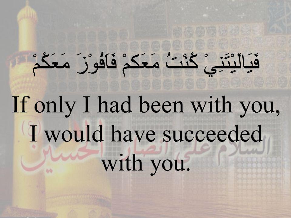 85 فَيَالَيْتَنِيْ كُنْتُ مَعَكمْ فَاَفُوْزَ مَعَكُمْ If only I had been with you, I would have succeeded with you.