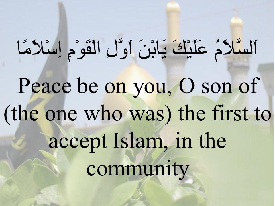 89 اَلسَّلاَمُ عَلَيْكََ يَابْنَ اَوَّلِ الْقَوْمِ اِسْلاَمًا Peace be on you, O son of (the one who was) the first to accept Islam, in the community