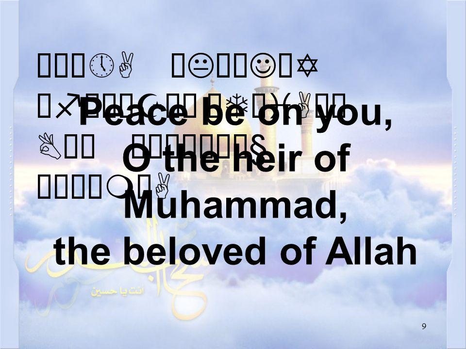 9 Éú¼»A øKÎøJäY ëfìÀäZå¿ äTøiAäË BäÍ ò¹æÎò¼ä§ åÂÝìmòA Peace be on you, O the heir of Muhammad, the beloved of Allah
