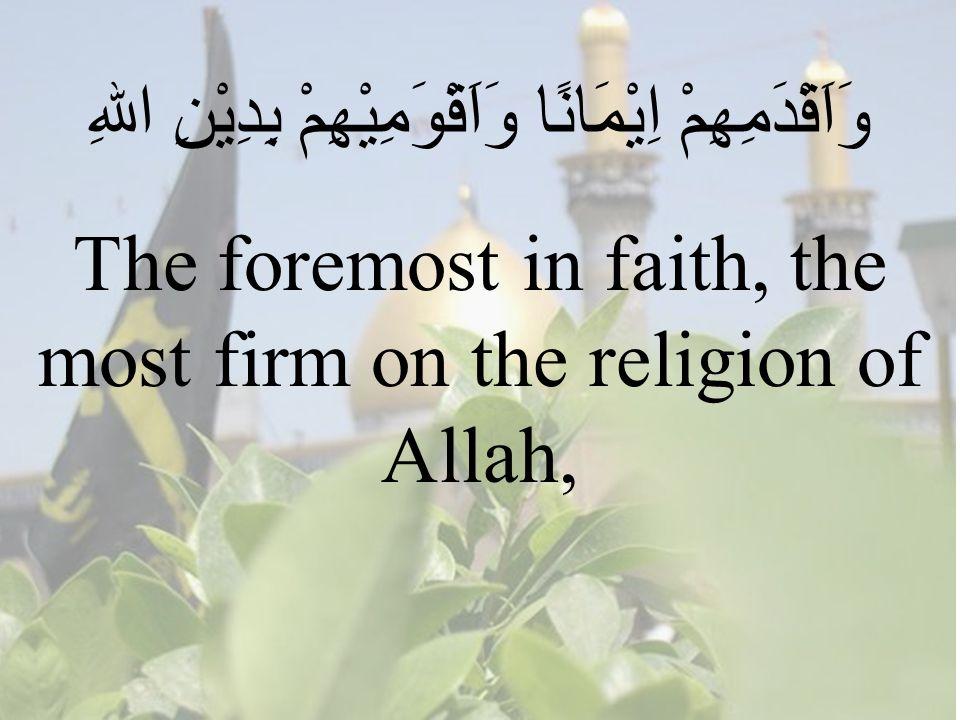 90 وَاَقْدَمِهِمْ اِيْمَانًا وَاَقْوَمِيْهِمْ بِدِيْنِ اللهِ The foremost in faith, the most firm on the religion of Allah,
