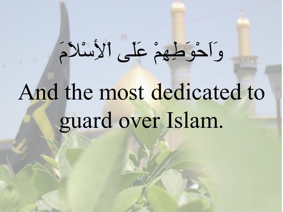 91 وَاَحْوَطِهِمْ عَلَى اْلأِسْلاَمَ And the most dedicated to guard over Islam.