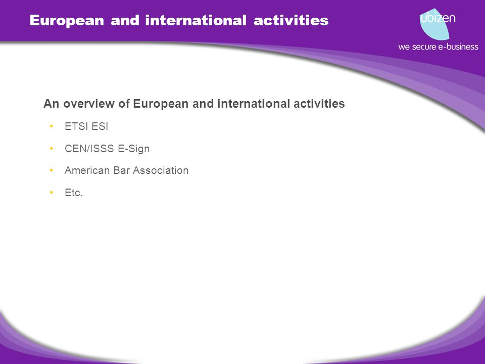 European and international activities An overview of European and international activities ETSI ESI CEN/ISSS E-Sign American Bar Association Etc.