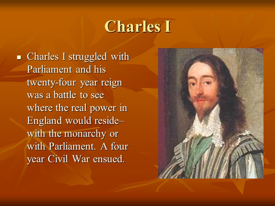 Charles I Charles I struggled with Parliament and his twenty-four year reign was a battle to see where the real power in England would reside– with the monarchy or with Parliament.