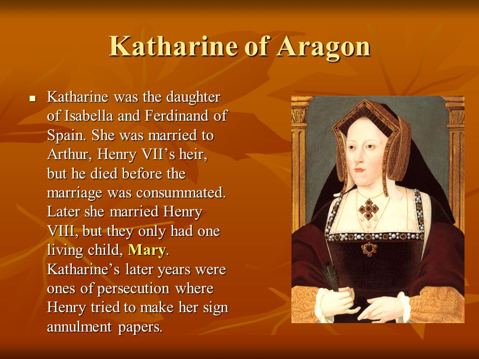Katharine of Aragon Katharine was the daughter of Isabella and Ferdinand of Spain.