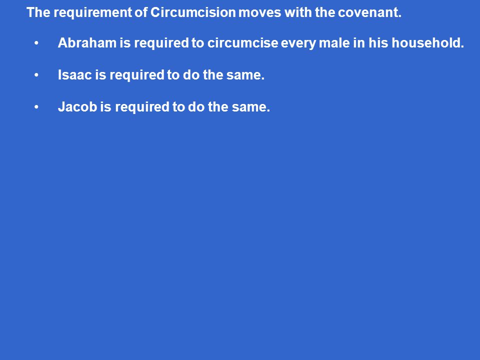 The requirement of Circumcision moves with the covenant. Abraham is required to circumcise every male in his household. Isaac is required to do the sa