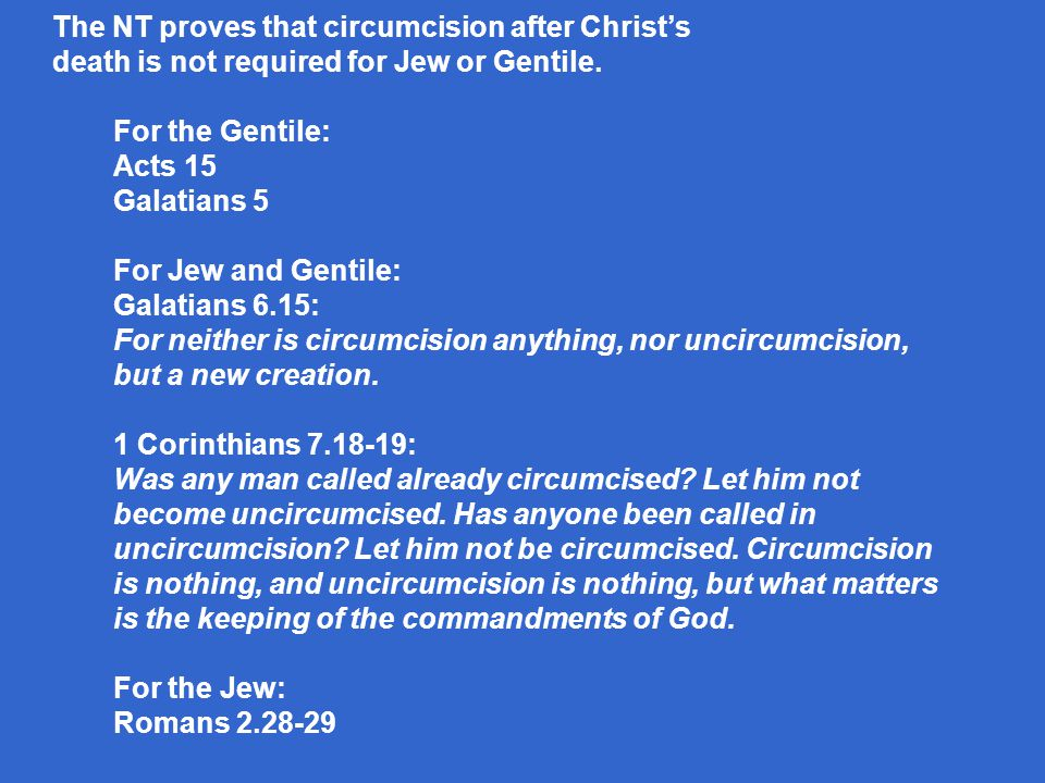 For the Gentile: Acts 15 Galatians 5 For Jew and Gentile: Galatians 6.15: For neither is circumcision anything, nor uncircumcision, but a new creation