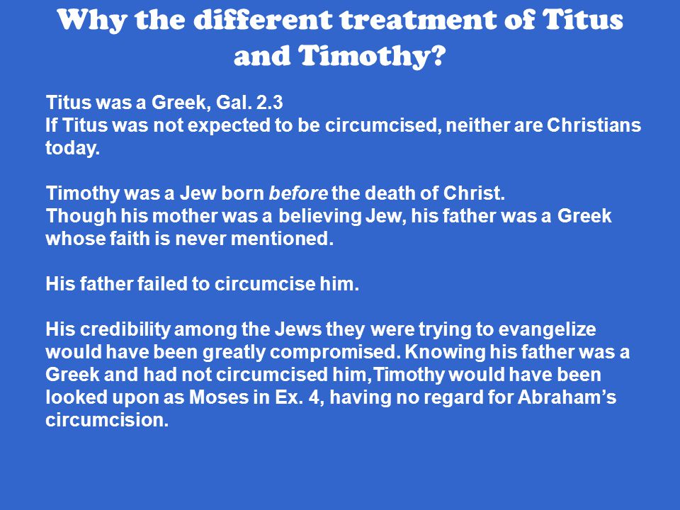 Titus was a Greek, Gal. 2.3 If Titus was not expected to be circumcised, neither are Christians today. Timothy was a Jew born before the death of Chri