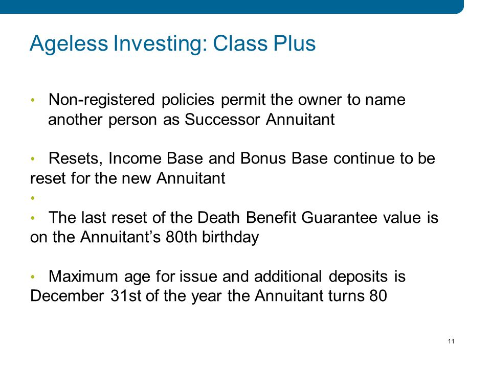 11 Non-registered policies permit the owner to name another person as Successor Annuitant Resets, Income Base and Bonus Base continue to be reset for the new Annuitant The last reset of the Death Benefit Guarantee value is on the Annuitant's 80th birthday Maximum age for issue and additional deposits is December 31st of the year the Annuitant turns 80 11 Ageless Investing: Class Plus