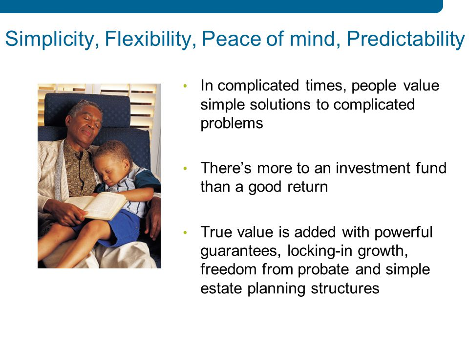 12 Simplicity, Flexibility, Peace of mind, Predictability In complicated times, people value simple solutions to complicated problems There's more to an investment fund than a good return True value is added with powerful guarantees, locking-in growth, freedom from probate and simple estate planning structures