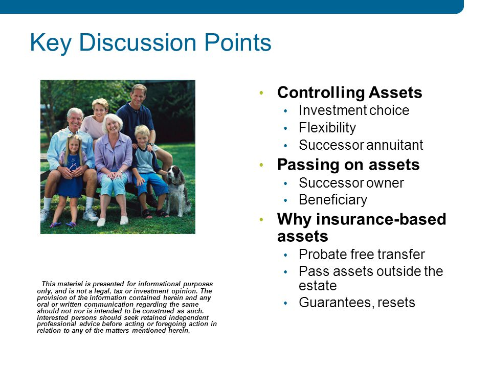 2 2 Key Discussion Points Controlling Assets Investment choice Flexibility Successor annuitant Passing on assets Successor owner Beneficiary Why insurance-based assets Probate free transfer Pass assets outside the estate Guarantees, resets This material is presented for informational purposes only, and is not a legal, tax or investment opinion.