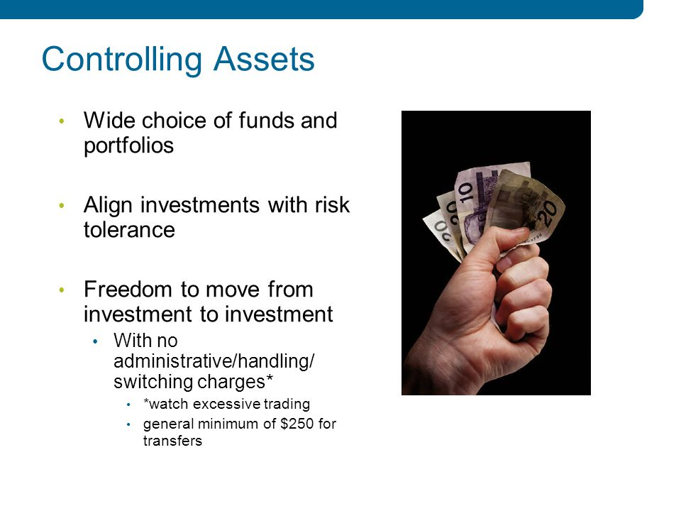 3 3 Controlling Assets Wide choice of funds and portfolios Align investments with risk tolerance Freedom to move from investment to investment With no administrative/handling/ switching charges* *watch excessive trading general minimum of $250 for transfers