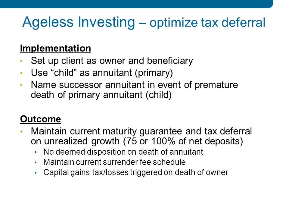 6 6 Ageless Investing – optimize tax deferral Implementation Set up client as owner and beneficiary Use child as annuitant (primary) Name successor annuitant in event of premature death of primary annuitant (child) Outcome Maintain current maturity guarantee and tax deferral on unrealized growth (75 or 100% of net deposits) No deemed disposition on death of annuitant Maintain current surrender fee schedule Capital gains tax/losses triggered on death of owner