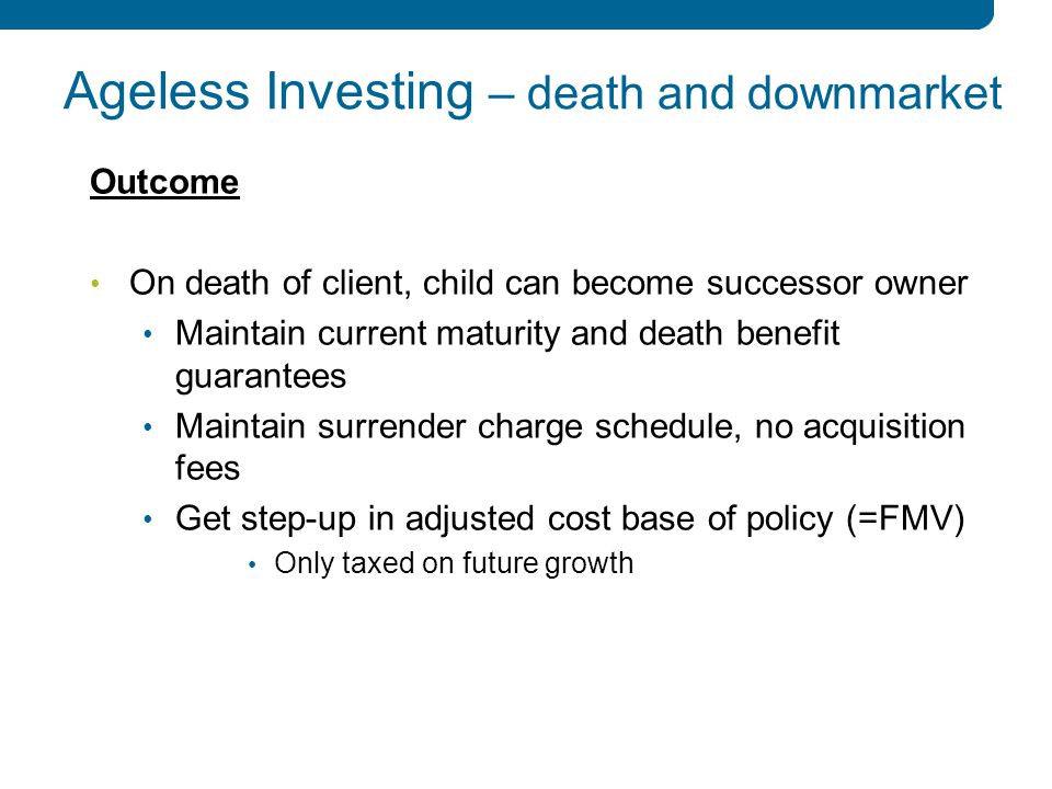 9 9 Ageless Investing – death and downmarket Outcome On death of client, child can become successor owner Maintain current maturity and death benefit guarantees Maintain surrender charge schedule, no acquisition fees Get step-up in adjusted cost base of policy (=FMV) Only taxed on future growth