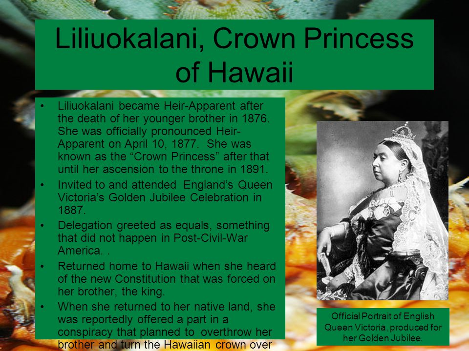 Liliuokalani, Crown Princess of Hawaii Liliuokalani became Heir-Apparent after the death of her younger brother in 1876.
